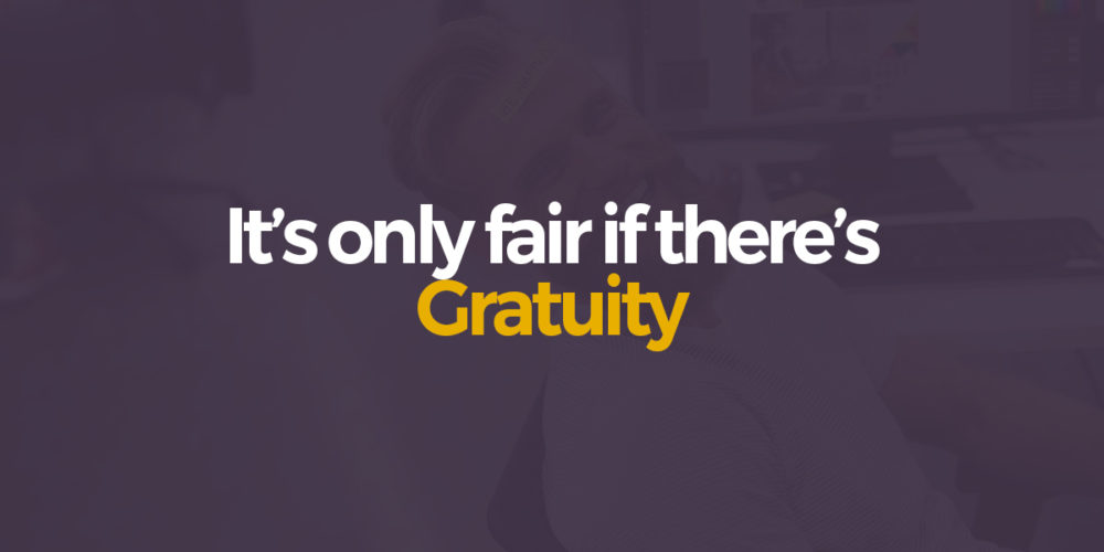 Its only fair if there's gratuity